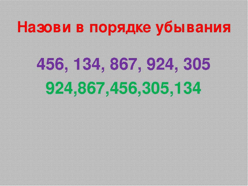 456, 134, 867, 924, 305 924,867,456,305,134 Назови в порядке убывания