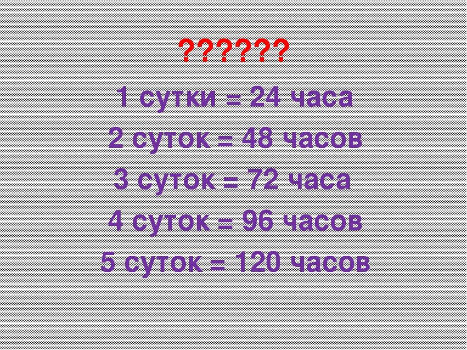 1 сутки = 24 часа 2 суток = 48 часов 3 суток = 72 часа 4 суток = 96 часов 5 с...