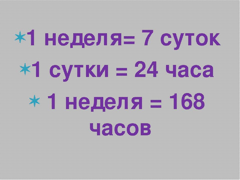 1 неделя= 7 суток 1 сутки = 24 часа 1 неделя = 168 часов