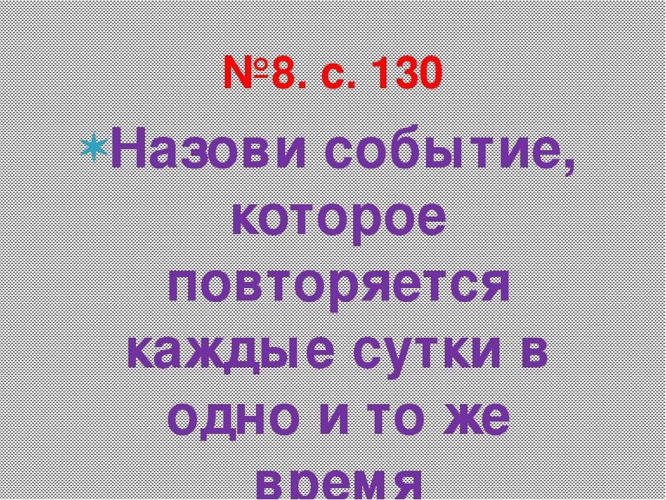 Назови событие, которое повторяется каждые сутки в одно и то же время №8. с. 130