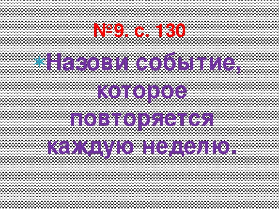 Назови событие, которое повторяется каждую неделю. №9. с. 130