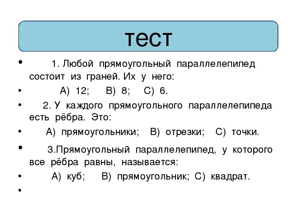 1. Любой прямоугольный параллелепипед состоит из граней. Их у него: А) 12; В)...
