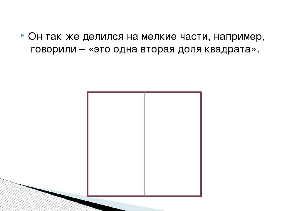 Он так же делился на мелкие части, например, говорили – «это одна вторая доля...