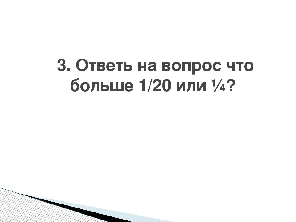 3. Ответь на вопрос что больше 1/20 или ¼?