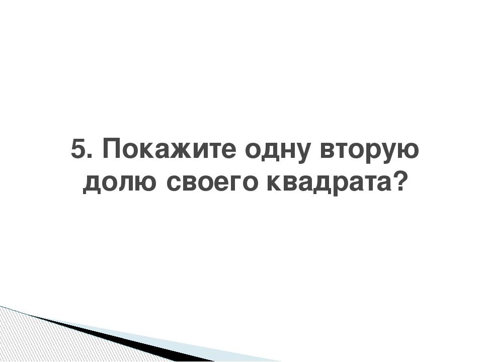 5. Покажите одну вторую долю своего квадрата?
