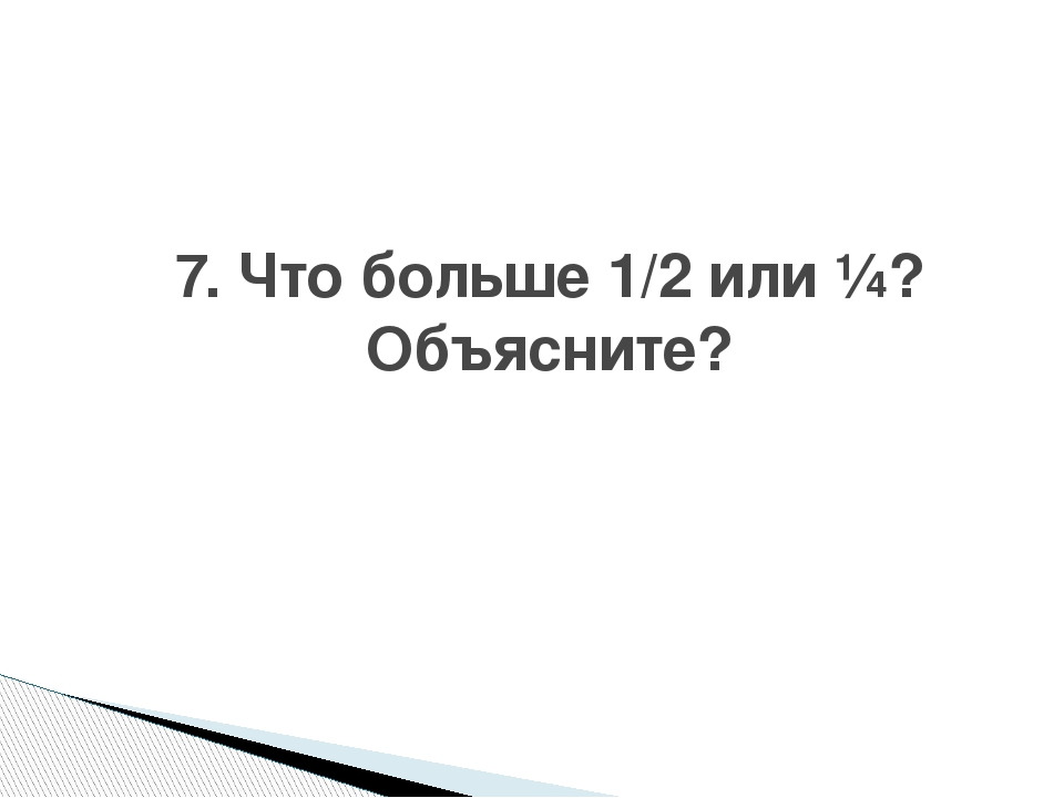 7. Что больше 1/2 или ¼? Объясните?
