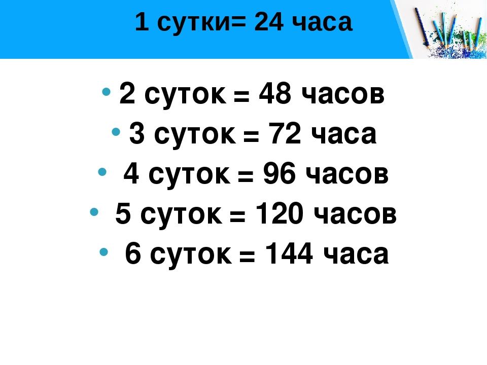 1 сутки= 24 часа 2 суток = 48 часов 3 суток = 72 часа 4 суток = 96 часов 5 су...