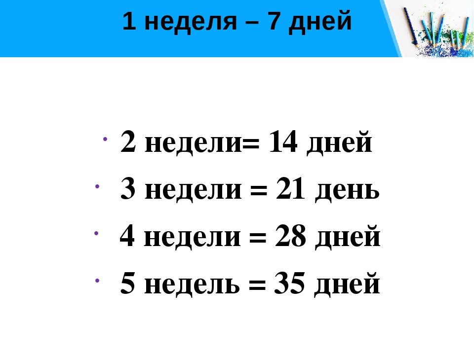 1 неделя – 7 дней 2 недели= 14 дней 3 недели = 21 день 4 недели = 28 дней 5 н...