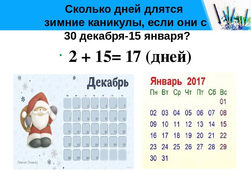 Сколько дней длятся зимние каникулы, если они с 30 декабря-15 января? 2 + 15=...