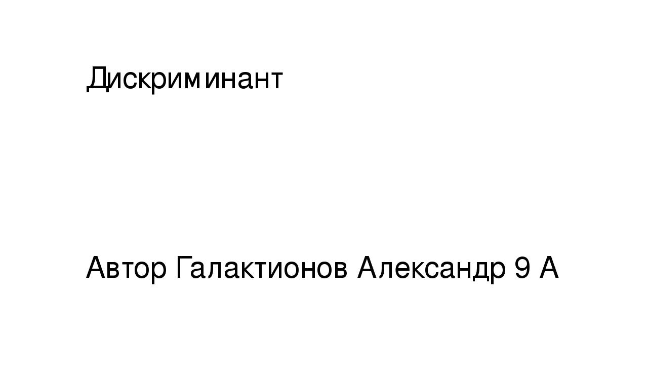 Дискриминант Автор Галактионов Александр 9 А