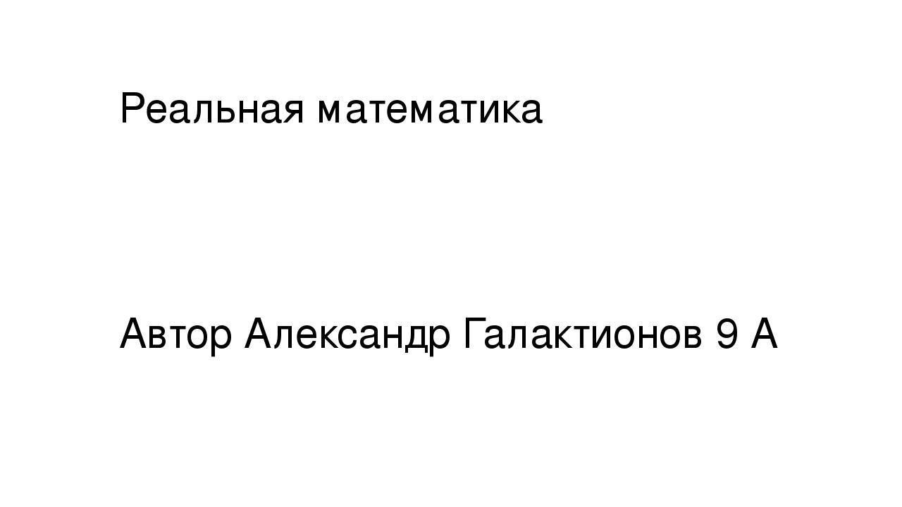 Реальная математика Автор Александр Галактионов 9 А