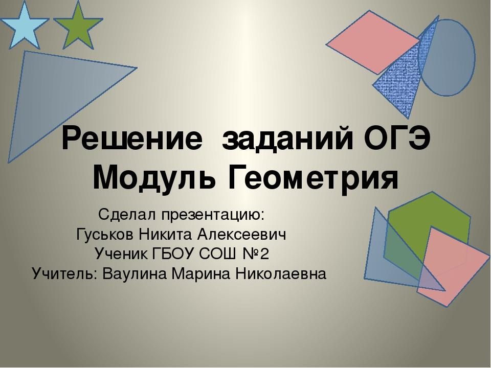 Решение заданий ОГЭ Модуль Геометрия Сделал презентацию: Гуськов Никита Алекс...