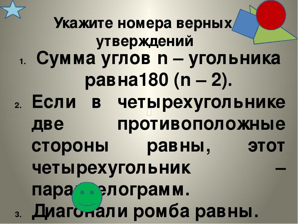 Укажите номера верных утверждений Сумма углов n – угольника равна180 (n – 2)....