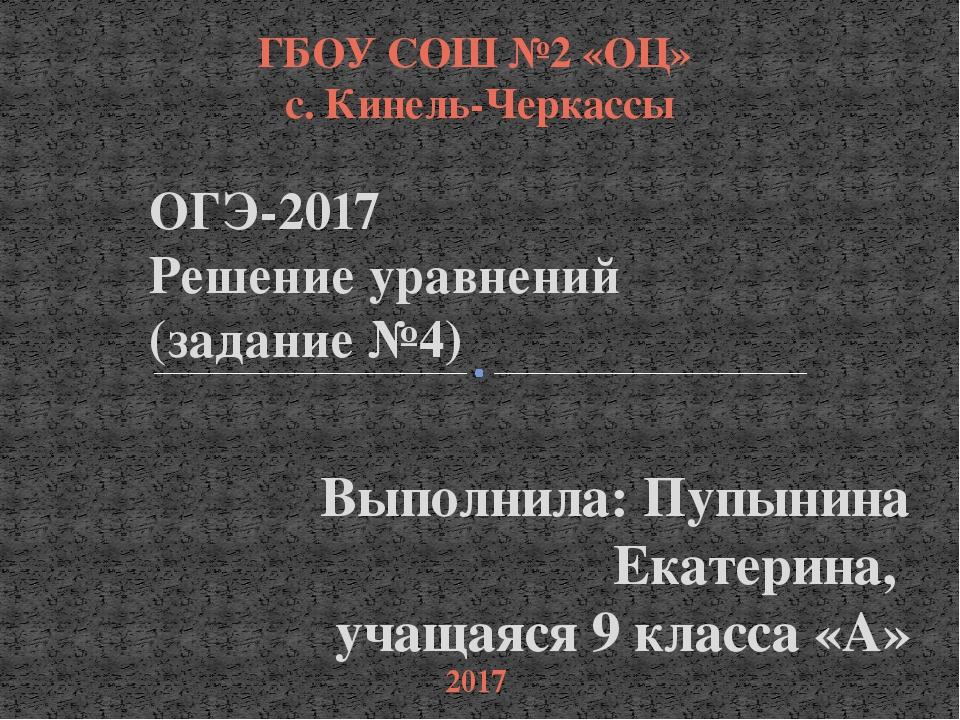 Выполнила: Пупынина Екатерина, учащаяся 9 класса «А» ОГЭ-2017 Решение уравнен...