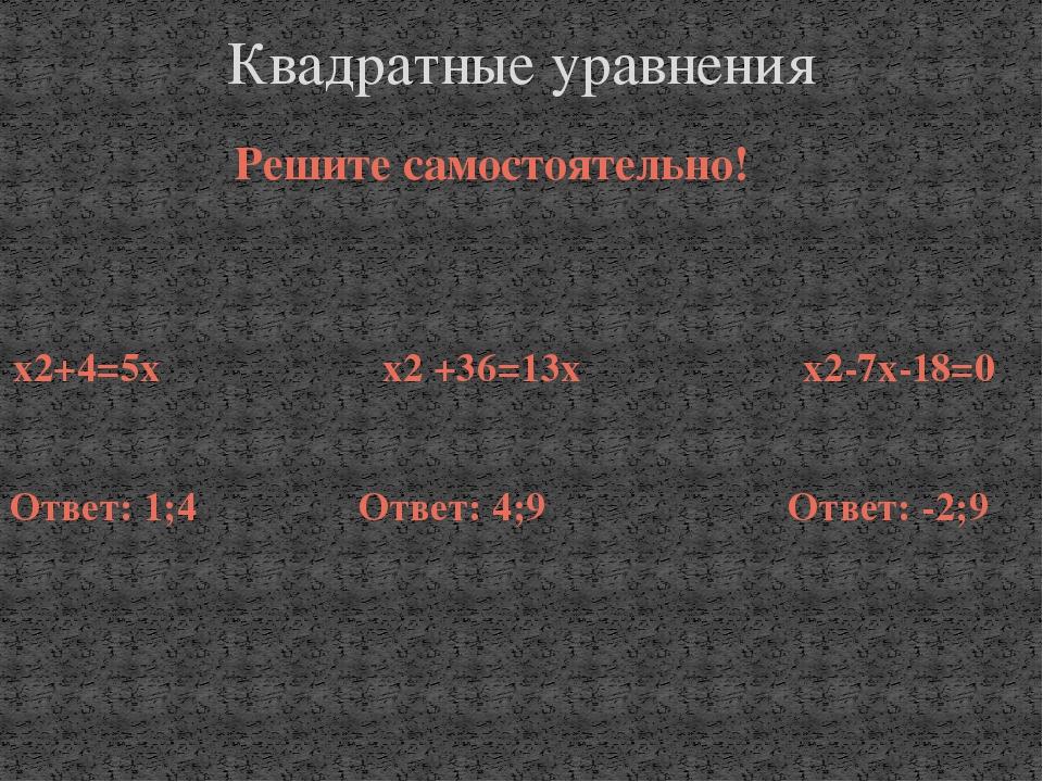Решите самостоятельно! х2+4=5х х2 +36=13х х2-7х-18=0 Ответ: 1;4 Ответ: 4;9 От...