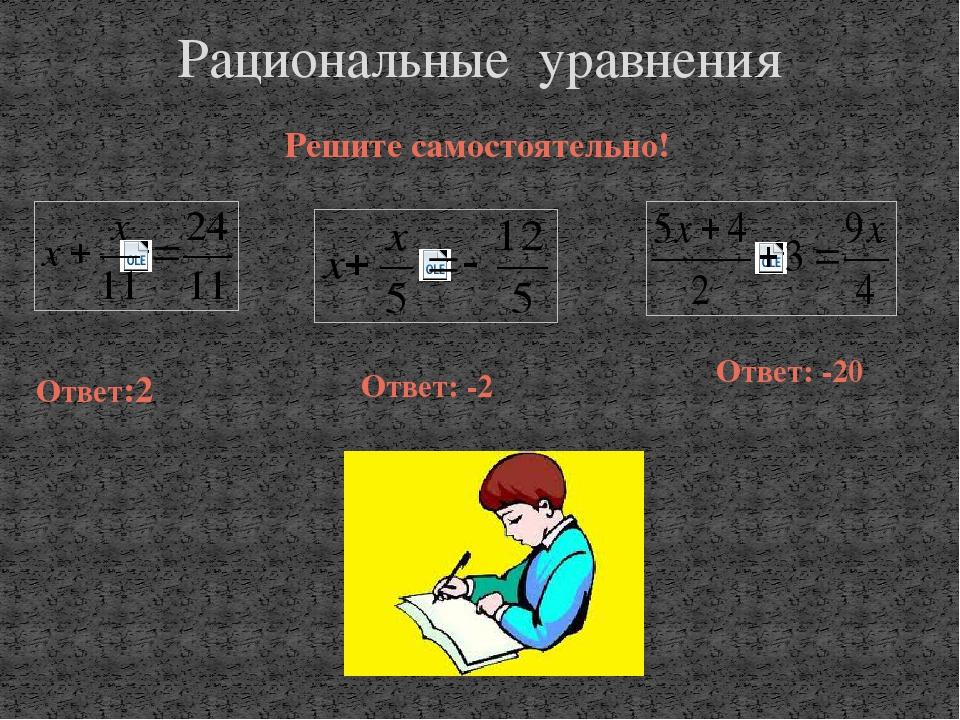 Решите самостоятельно! Рациональные уравнения Ответ:2 Ответ: -20 Ответ: -2