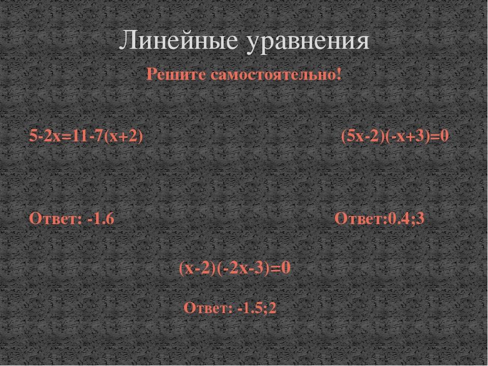 Решите самостоятельно! 5-2х=11-7(х+2) (5х-2)(-х+3)=0 Ответ: -1.6 Ответ:0.4;3...