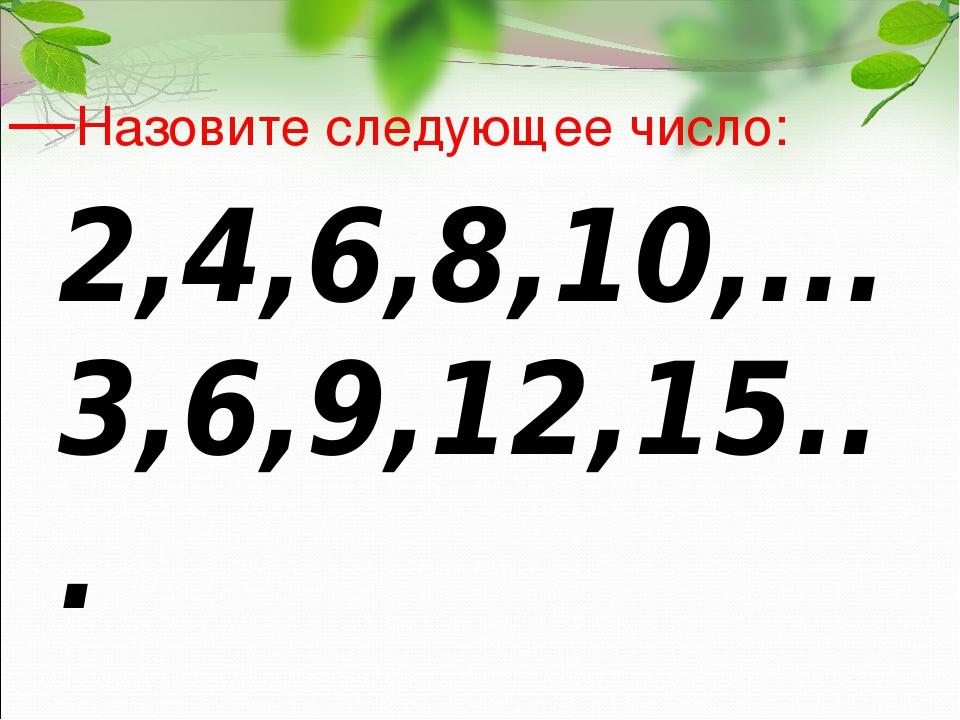 —Назовите следующее число: 2,4,6,8,10,... 3,6,9,12,15... 4,8,12,16…