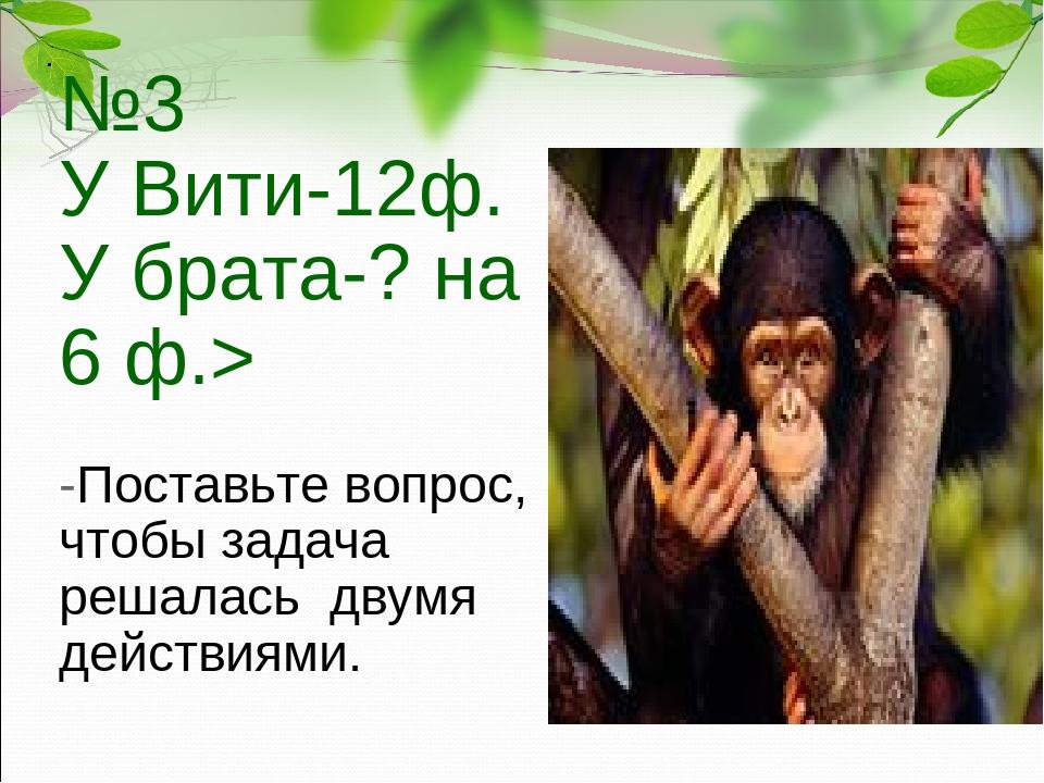 №3 У Вити-12ф. У брата-? на 6 ф.> -Поставьте вопрос, чтобы задача решалась дв...