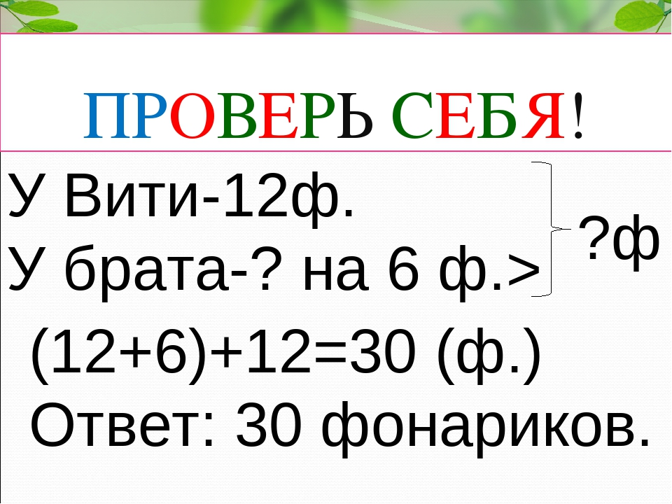 ПРОВЕРЬ СЕБЯ! У Вити-12ф. У брата-? на 6 ф.> ?ф (12+6)+12=30 (ф.) Ответ: 30 ф...