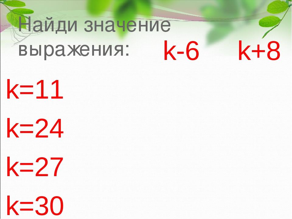 Найди значение выражения: k-6 k+8 k=11 k=24 k=27 k=30