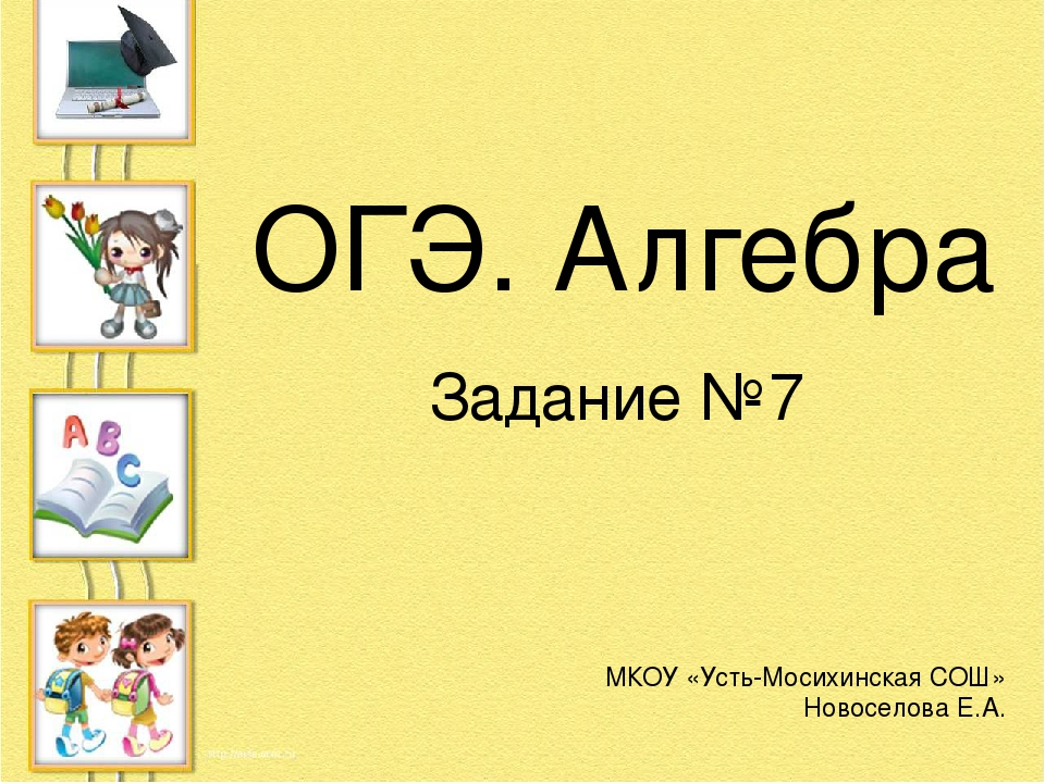 ОГЭ. Алгебра Задание №7 МКОУ «Усть-Мосихинская СОШ» Новоселова Е.А.