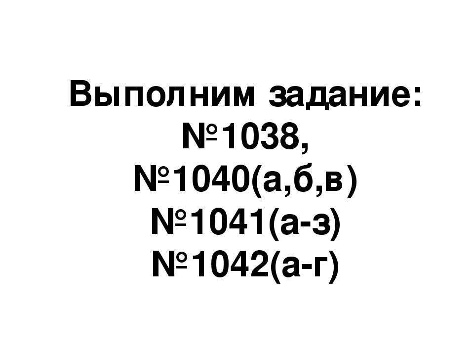 Выполним задание: №1038, №1040(а,б,в) №1041(а-з) №1042(а-г)