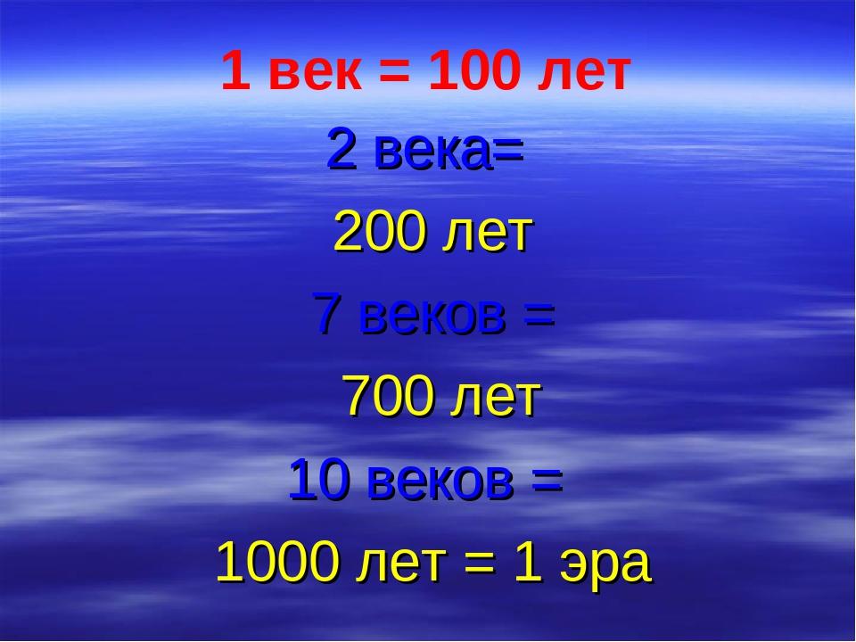 1 век = 100 лет 2 века= 200 лет 7 веков = 700 лет 10 веков = 1000 лет = 1 эра