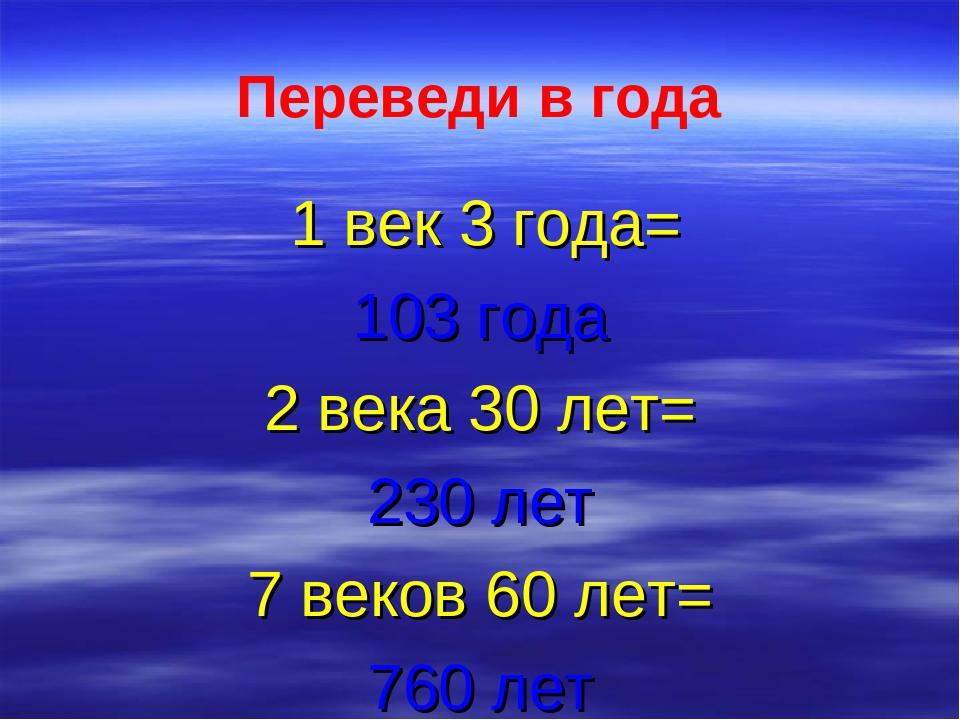 Переведи в года 1 век 3 года= 103 года 2 века 30 лет= 230 лет 7 веков 60 лет=...
