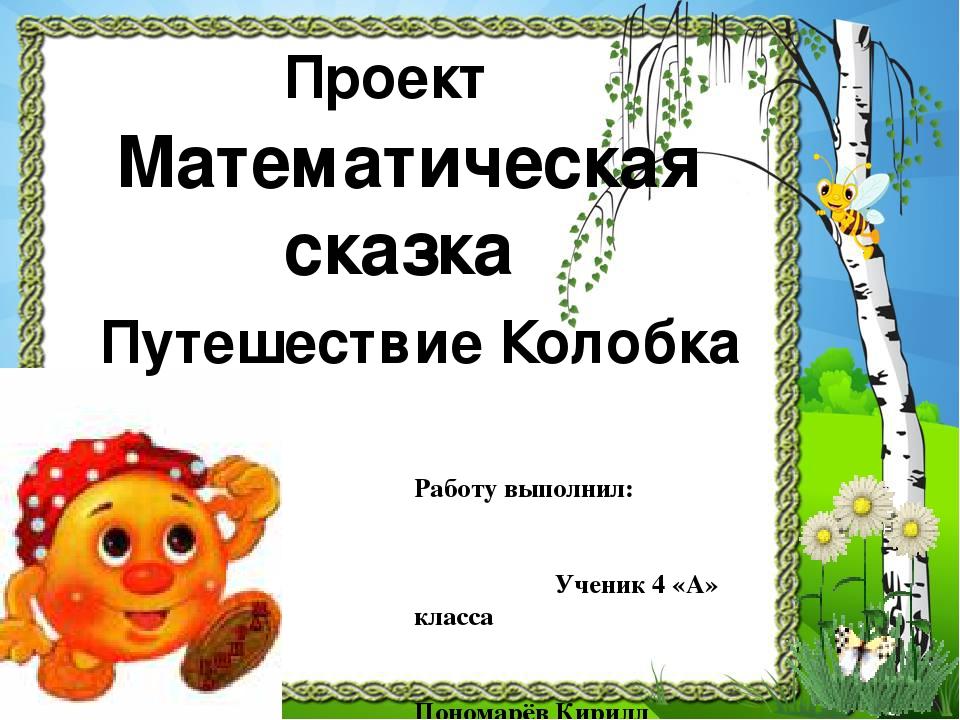 Математическая сказка Проект Работу выполнил: Ученик 4 «А» класса Пономарёв К...