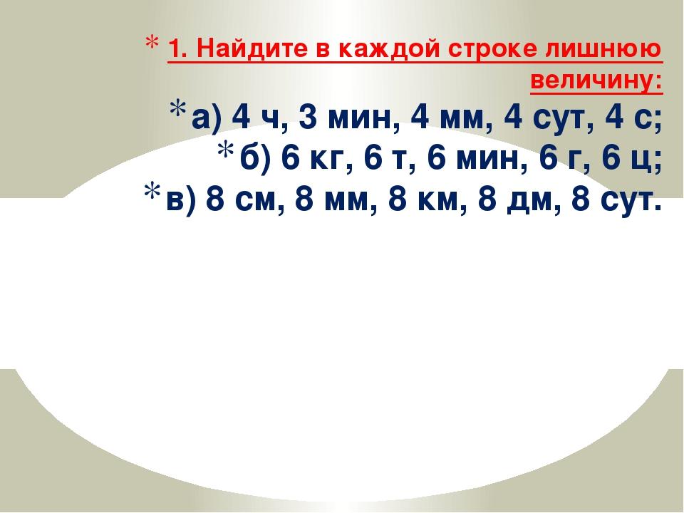 1. Найдите в каждой строке лишнюю величину: а) 4 ч, 3 мин, 4 мм, 4 сут, 4 с;...