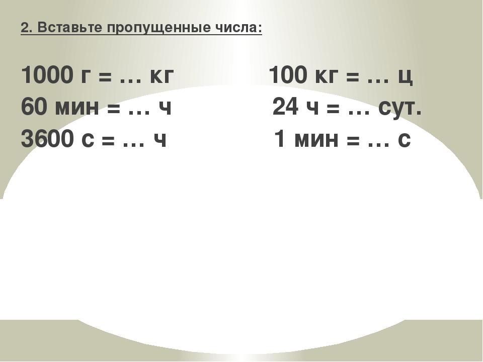 2. Вставьте пропущенные числа: 1000 г = … кг 100 кг = … ц 60 мин = … ч 24 ч =...