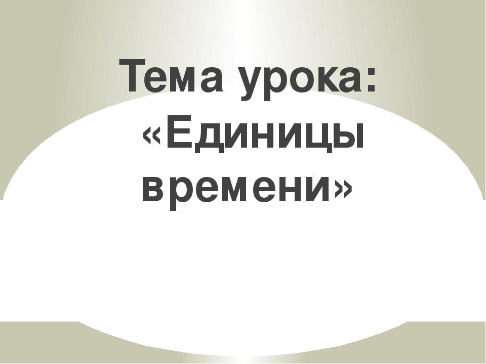 Тема урока: «Единицы времени»