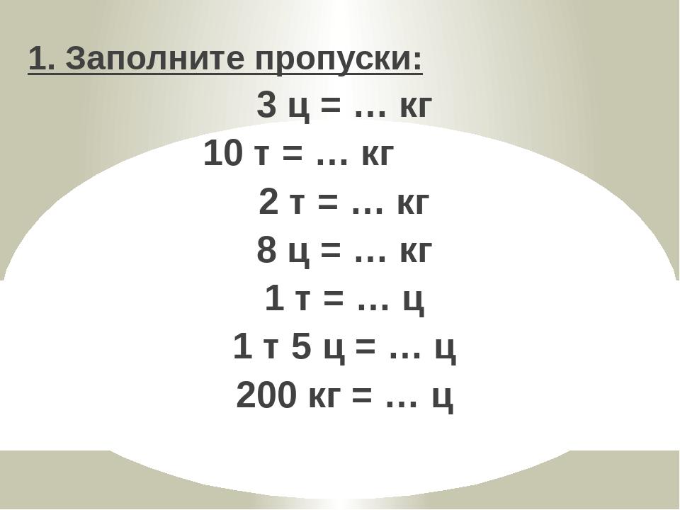 1. Заполните пропуски: 3 ц = … кг 10 т = … кг 2 т = … кг 8 ц = … кг 1 т = … ц...