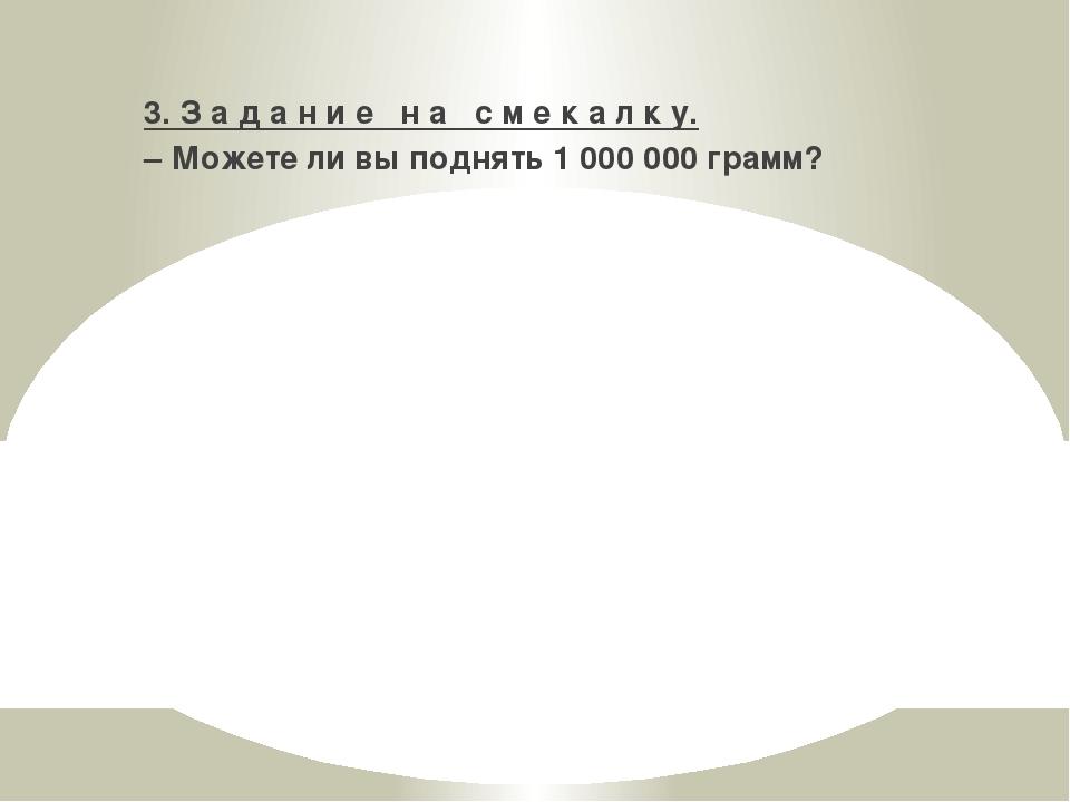 3. З а д а н и е н а с м е к а л к у. – Можете ли вы поднять 1000000 грамм?