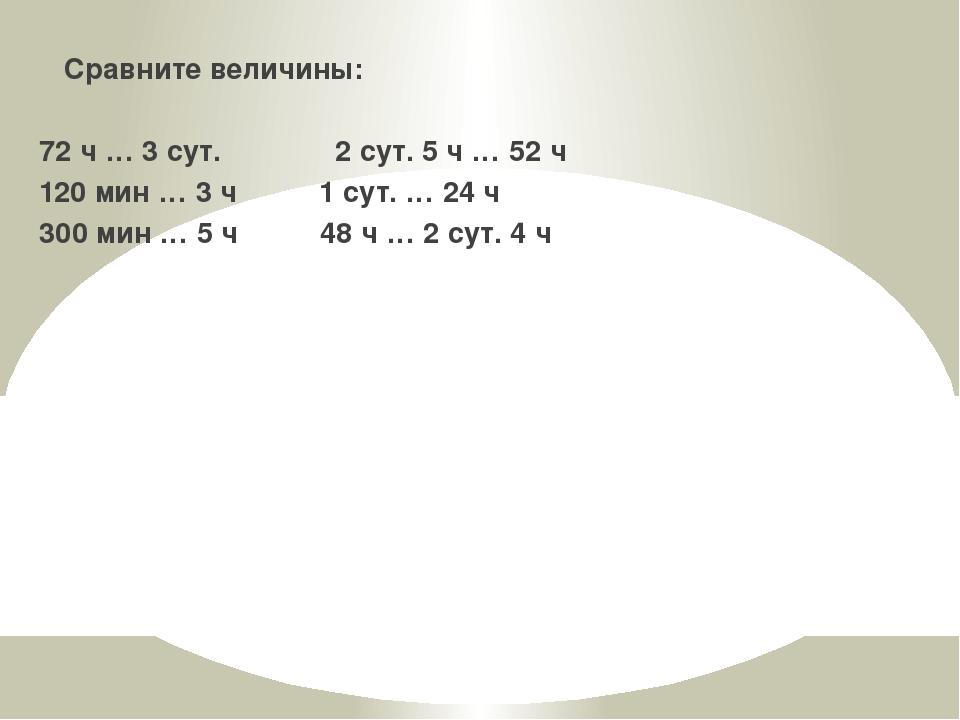 Сравните величины: 72 ч … 3 сут. 2 сут. 5 ч … 52 ч 120 мин … 3 ч 1 сут. … 24...