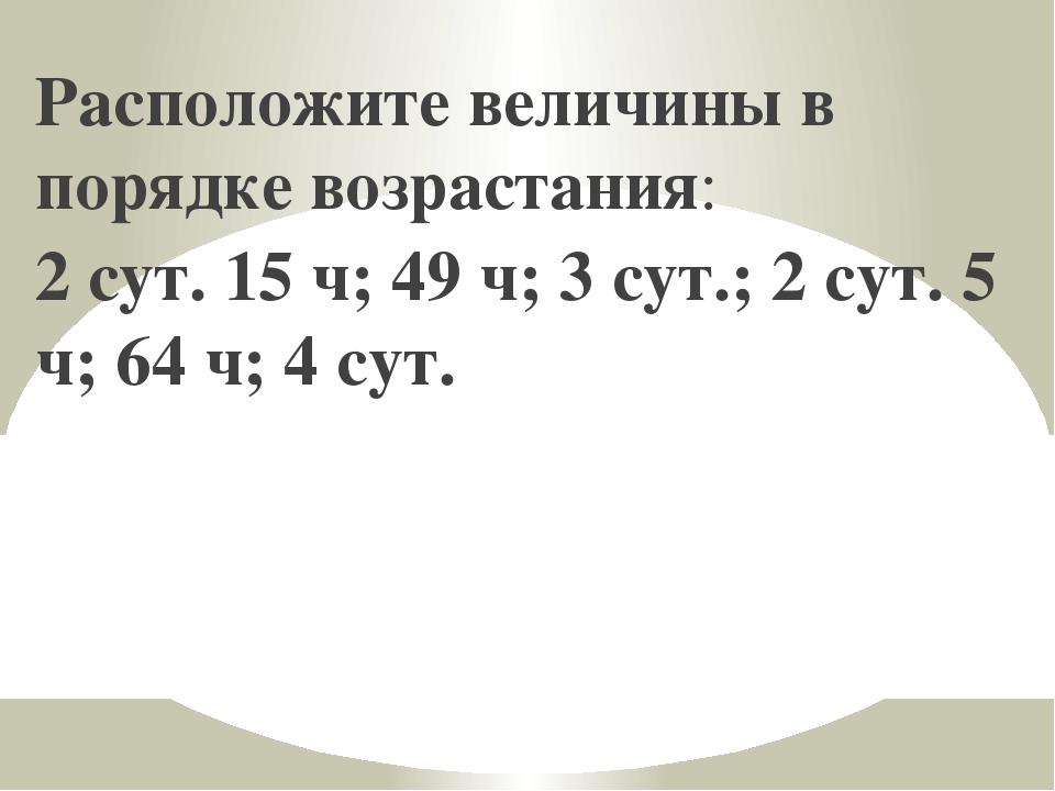 Расположите величины в порядке возрастания: 2 сут. 15 ч; 49 ч; 3 сут.; 2 сут....
