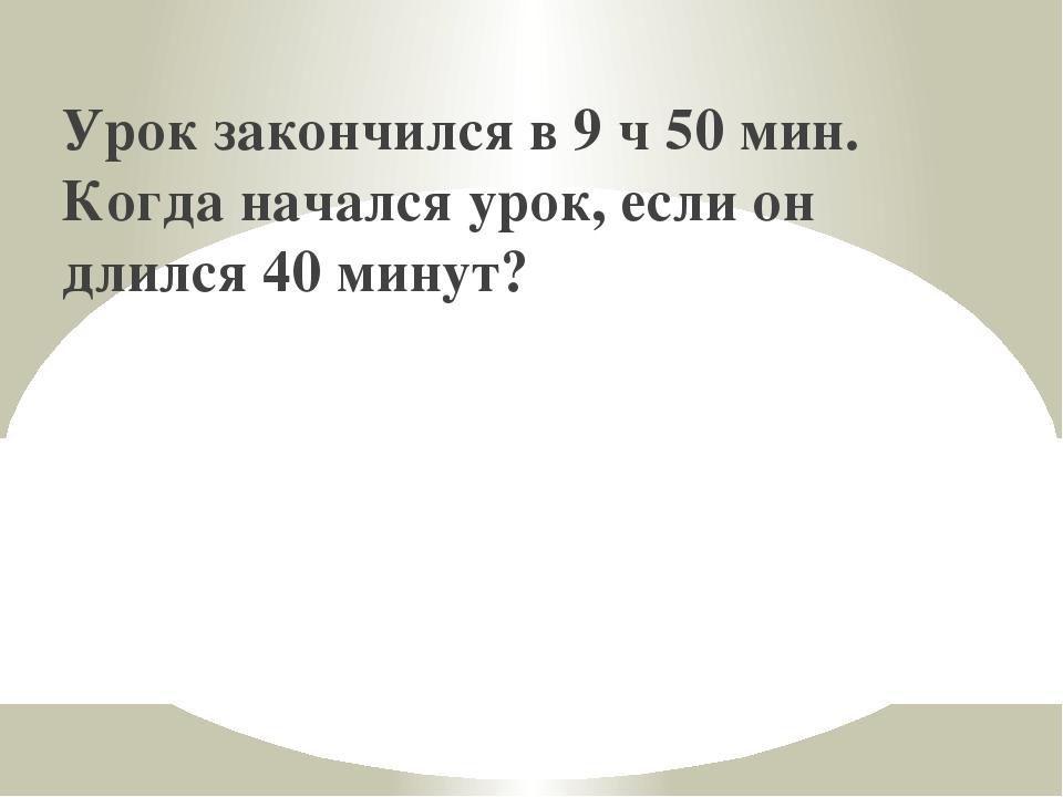 Урок закончился в 9 ч 50 мин. Когда начался урок, если он длился 40 минут?