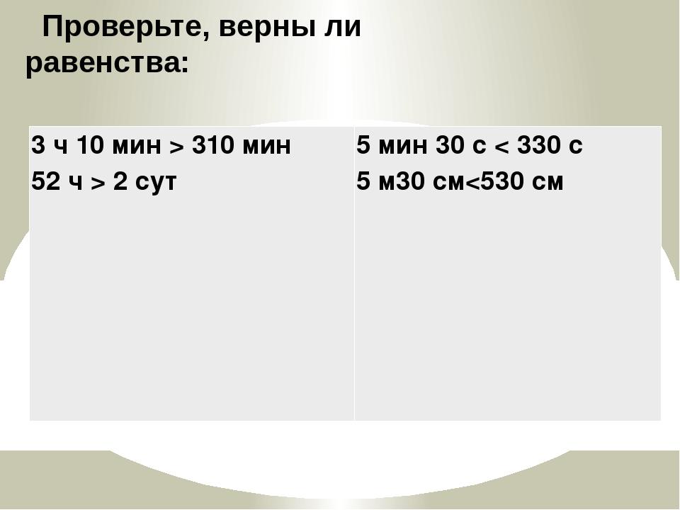 Проверьте, верны ли равенства: 3 ч 10 мин > 310 мин 52 ч > 2сут 5 мин 30 с <...