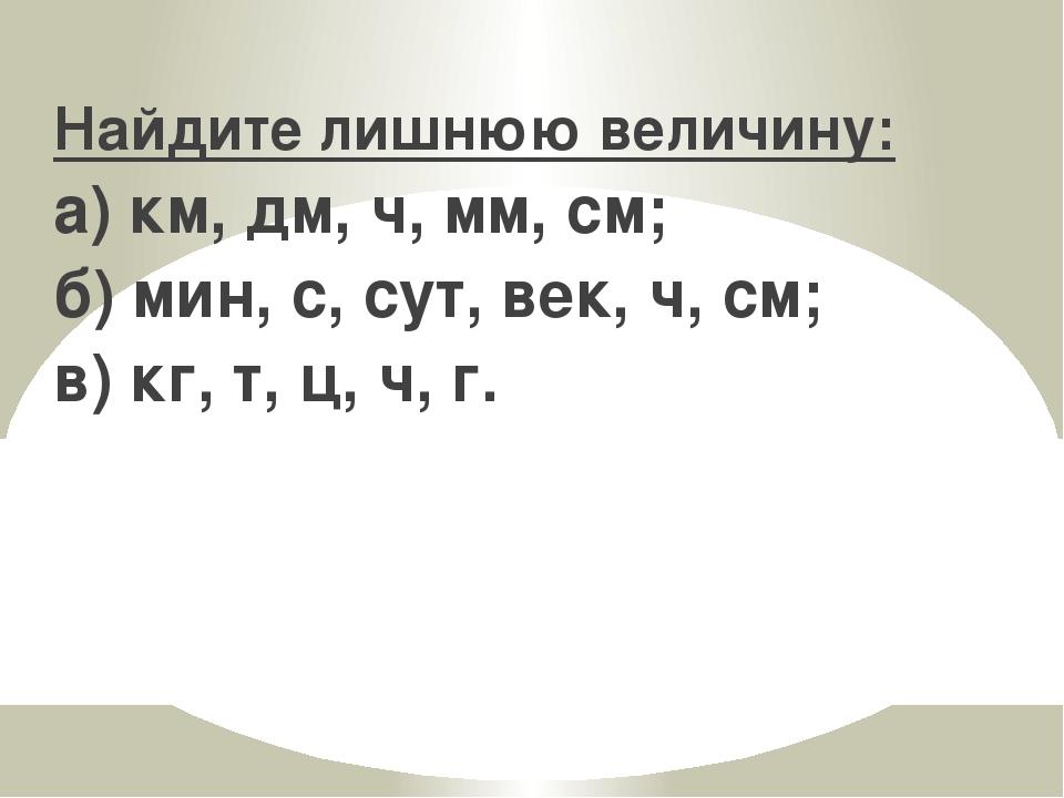 Найдите лишнюю величину: а) км, дм, ч, мм, см; б) мин, с, сут, век, ч, см; в)...