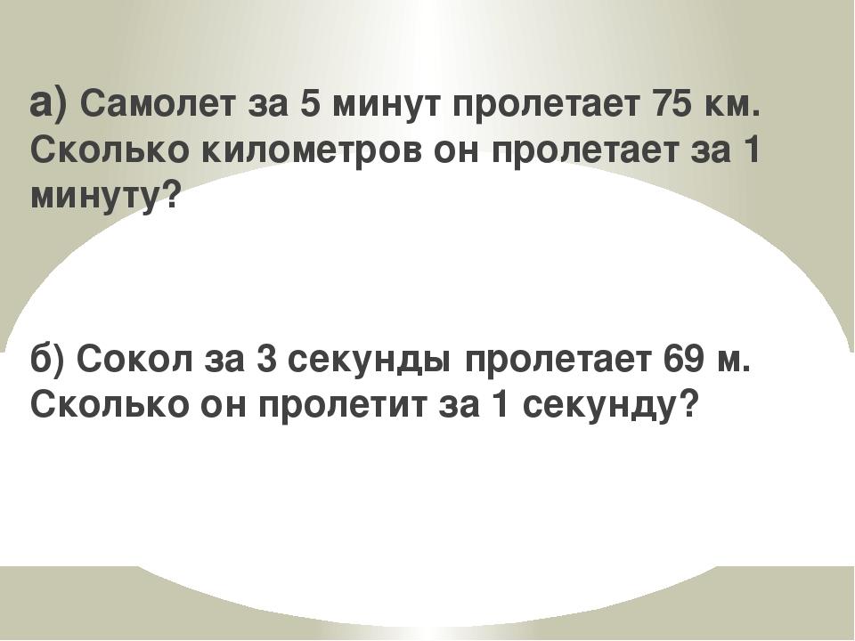 а) Самолет за 5 минут пролетает 75 км. Сколько километров он пролетает за 1 м...