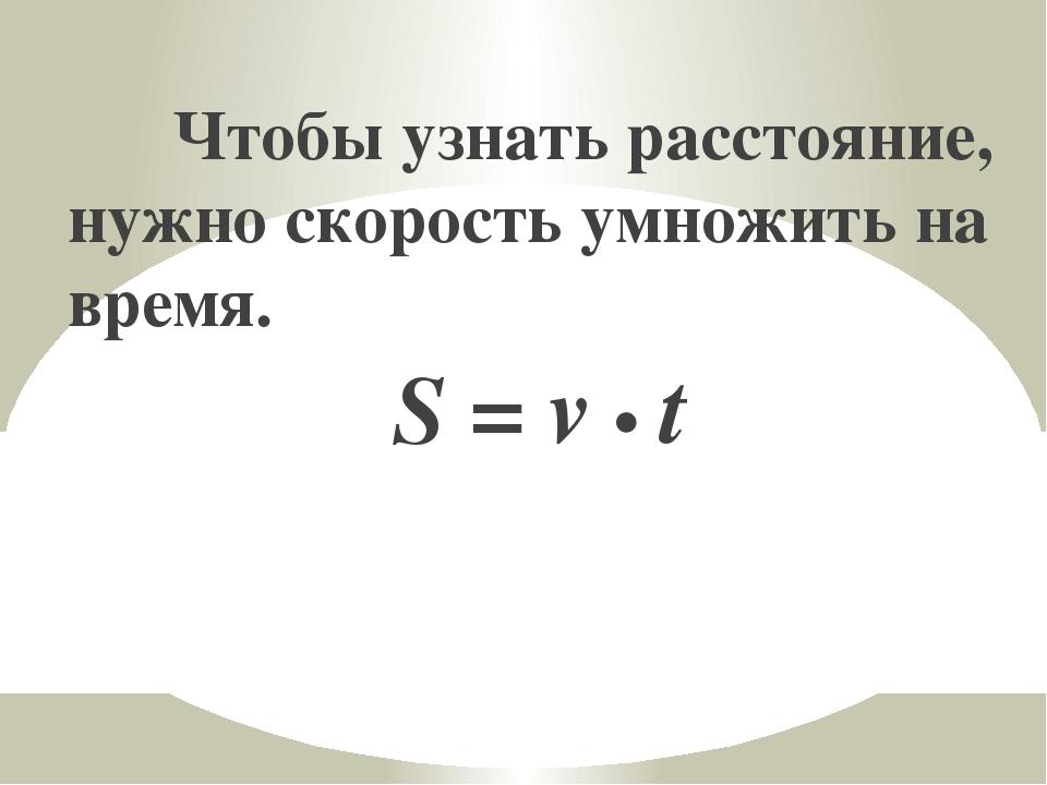 Чтобы узнать расстояние, нужно скорость умножить на время. S = v • t