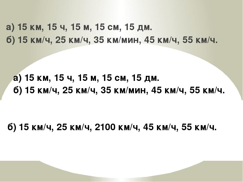 а) 15 км, 15 ч, 15 м, 15 см, 15 дм. б) 15 км/ч, 25 км/ч, 35 км/мин, 45 км/ч,...
