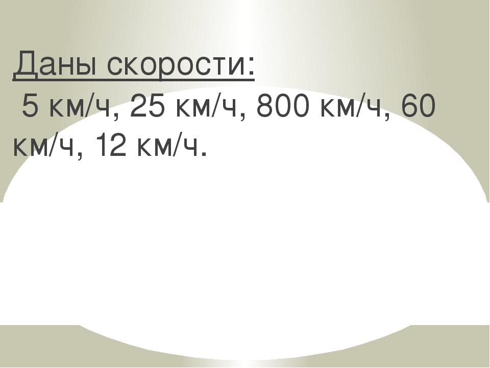 Даны скорости: 5 км/ч, 25 км/ч, 800 км/ч, 60 км/ч, 12 км/ч.