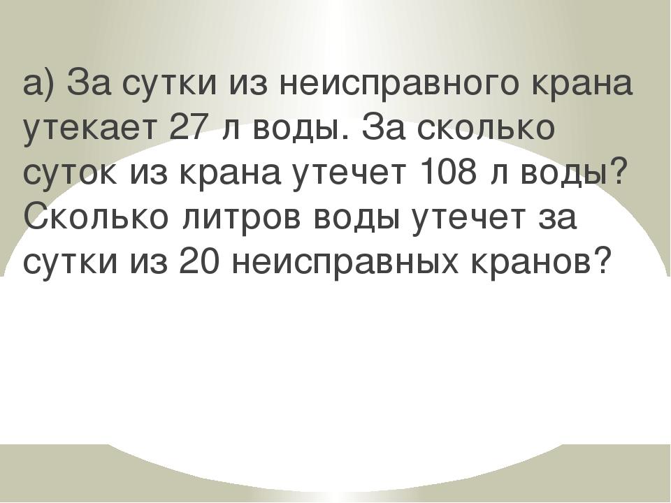 а) За сутки из неисправного крана утекает 27 л воды. За сколько суток из кран...