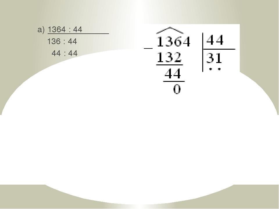 а) 1364 : 44 136 : 44 44 : 44