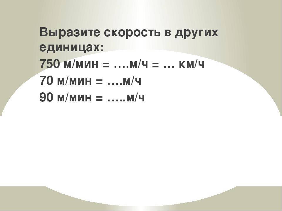 Выразите скорость в других единицах: 750 м/мин = ….м/ч = … км/ч 70 м/мин = …....