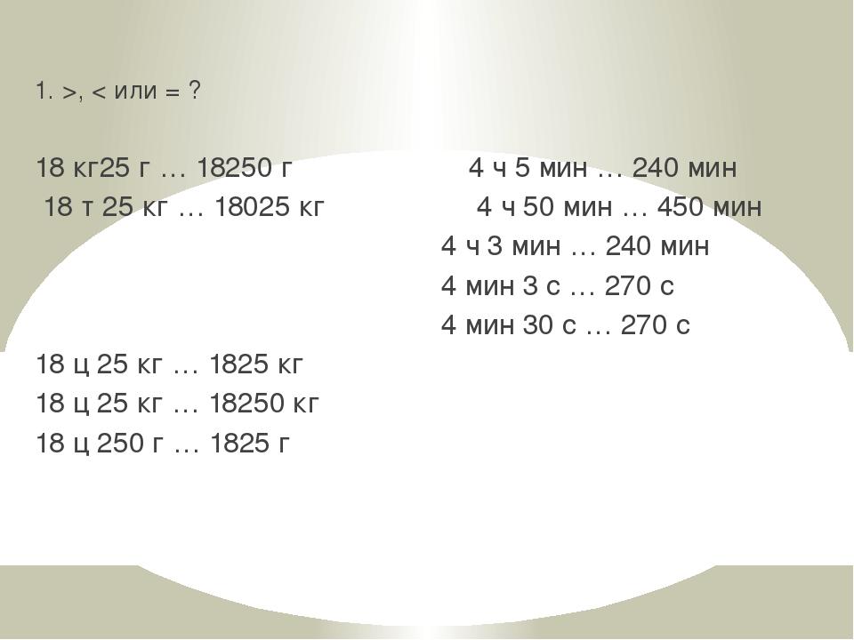 1. >, < или = ? 18 кг25 г … 18250 г 4 ч 5 мин … 240 мин 18 т 25 кг … 18025 кг...