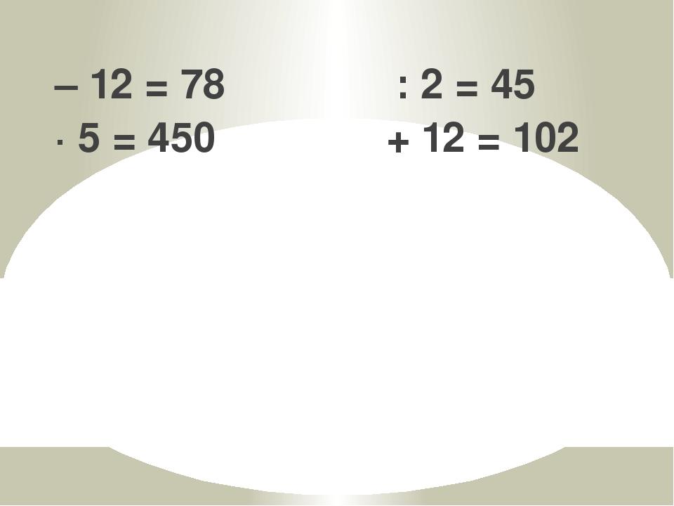  – 12 = 78  : 2 = 45  · 5 = 450  + 12 = 102