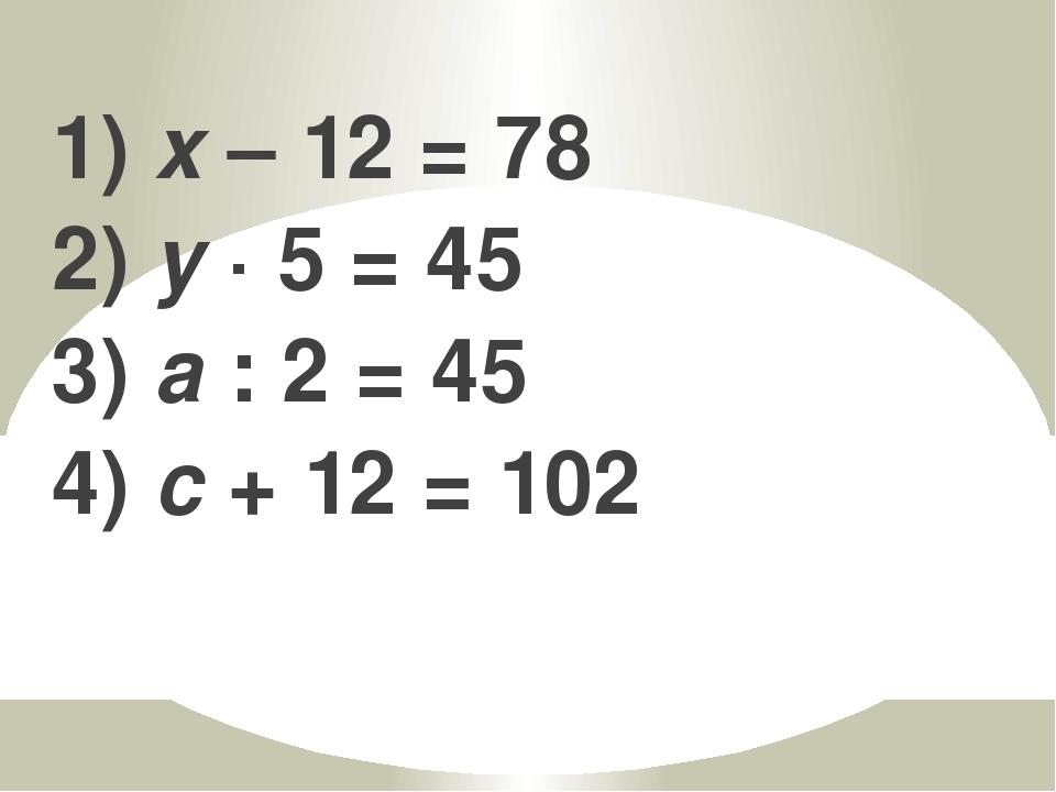 1) x – 12 = 78 2) y · 5 = 45 3) a : 2 = 45 4) c + 12 = 102